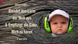 2018-04-02 - Lärm der Welt-Empfangt die Gabe-Gott hören können-Liebesbrief von Jesus