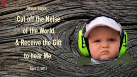 2018-04-02 - Noise of the World-Receiving the Gift to hear God-Love Letter from Jesus