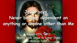 2017-08-27 - Jesus says-Never become dependent on anything or anyone other than Me-Loveletter from Jesus-1280