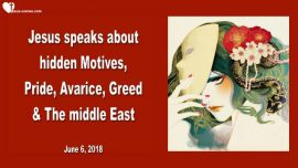 2018-06-06 - Hidden Motives-Pride-Avarice-Greed-The Middle East-War-Exploitation-Love Letter from Jesus