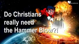 2018-06-25 - Do Christians really need the Hammer Blow-Does the World have to perish-Love Letter from Jesus