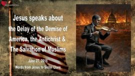 2018-06-27 - Antichrist-Delay of Americas Demise-Salvation of Muslims-Obama-Clinton-Love Letter from Jesus