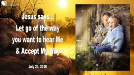2018-07-24 - Letting go-Wanting to hear Jesus-Accepting the Way of Jesus-Love Letter from Jesus