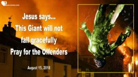 2018-08-15 - This Giant will not fall gracefully-Pray for the Offenders-Love Letter from Jesus