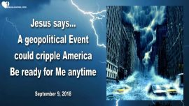 2018-09-09 - geopolitical Event could cripple America-Be ready for Jesus anytime-Love Letter from Jesus
