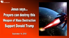 2018-09-14 - Prayers can destroy this Weapon of Mass Destruction-Support Donald Trump-Love Letter from Jesus
