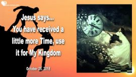2018-10-25 - Delayed Rapture Update-More Time-Bride of Christ-Kingdom of God on Earth-Love Letter from Jesus