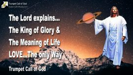 2009-08-19 - King of Glory-Meaning of Life-Love is the only Way-the only Truth-the only Life-Trumpet Call of God