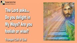 2011-05-30 - Delight in the Ways of the Lord-Are you foolish or wise-Trumpet Call of God