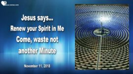 2018-11-11 Renew the Spirit in Jesus-Wasting not another minute-Wasting no Time-Love Letter from Jesus