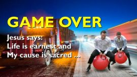 SERMONS OF JESUS-Game over-The Gambling is over-Life is earnest and My Cause sacred