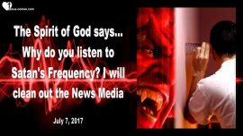 2017-07-07 - Satans Frequency-Gods-Heavens Frequency-Fake News Media-Spirit of God says-Mark Taylor Prophecies