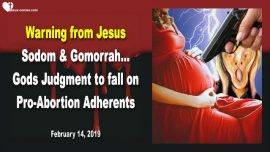 2019-02-14 - Warning from Jesus to Abortion Adherents-Sodom Gomorrah-Gods Judgment is coming-Love Letter from Jesus