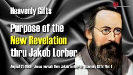 Heavenly Gifts Jakob Lorber english-Purpose of the new Revelation thru Jakob Lorber-Revelation of Jesus Christ