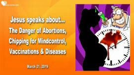 2019-03-21 - Danger of Abortions-Chipping for Mindcontrol-Vaccines-Diseases-Doctors-Love Letter from Jesus