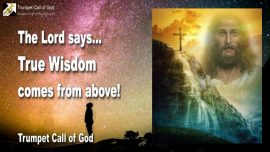 2010-04-26 - True Wisdom comes from above-Religion Philosophy Science are neither Truth nor Wisdom Trumpet Call of God