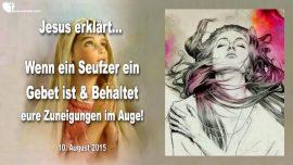 2015-08-10 - Ein Seufzer ist ein Gebet-Stossgebet-Zuneigungen-Bindungen-Dinge-Menschen-Liebesbrief von Jesus