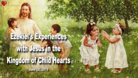 2019-06-28 - Ezekiel du Bois Experiences in Heaven-Kingdom of Child Hearts-Become like little Children-Love Letter from Jesus