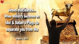 2019-08-02 - Idols Satans Ploys-When Ministry becomes an Idol-Separation from God-Love Letter from Jesus