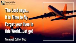 2011-05-08 - Prepare the Way for Jesus-It is Time to fly-Forget your life in this world-let go-Trumpet Call of God