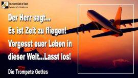 2011-05-08 - Weg fur Jesus vorbereiten-Es ist Zeit-fliegen-Leben in der Welt vergessen-Loslassen-Trompete Gottes