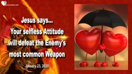 2020-01-23 - selfless Love Attitude-Defeat Weapon of the Enemy-Selfishness-Self interest-Love Letter from Jesus