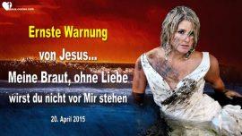 2015-04-20 - Ohne Liebe nicht vor Jesus stehen-Ernste Warnung von Jesus an Seine Braut-Liebesbrief von Jesus