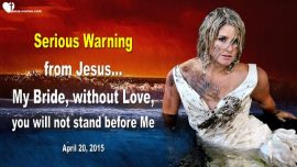 2015-04-20 - Without Love not stand before Jesus-Serious Warning from Jesus to His Bride-Love Letter from Jesus