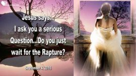 2016-09-04 - Serious Question-Warning from Jesus Christ-Do you just wait for the Rapture-Love Letter from Jesus