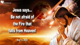2020-05-12 - Be not afraid of the Fire falling from Heaven-Death and Destruction-Love Letter from Jesus