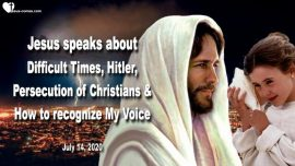 2020-07-14 - Difficult Times-Hitler-Persecution of Christians-How to recognize Gods Voice-Love Letter from Jesus