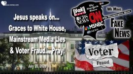 2020-07-20 - Graces delivered to White House-Mainstream Media Lies-Voter Fraud-Love Letter from Jesus