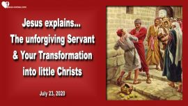 2020-07-23 - The unforgiving Servant-Transformation into little Christs-Matthew 18_21-35-Love Letter from Jesus