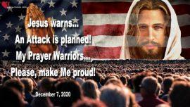 2020-12-07 - Attack on America-Prayer Warriors make me proud-Warning from Jesus Christ Love Letter