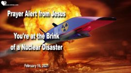 2021-02-16 - Prayer Alert from Jesus Christ at the Brink of Disaster-Nuclear Missiles