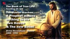The Book of the true Life Teaching 26 of 366-A Prophet means nothing in his own House Land-The new Babel