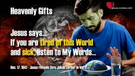 Heavenly Gifts from Jesus Christ through Jakob Lorber-Tired of the World-Sickness Illness-Being sick