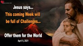 2021-04-09 - A Week full of Challenges and Trials-Offer them for the World-Love Letter from Jesus Christ