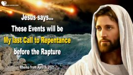 2021-04-09 - Coming Events-Last Call to Repentance before the Rapture-Warning from Jesus Christ