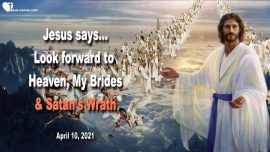 2021-04-10 - Look forward to Heaven-Bride of Christ-The Lords Bride-Satans Wrath-Love Letter from Jesus Christ