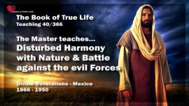 The Book of the true Life Teaching 40 of 366-Disturbed Harmony with Nature-Battle against the evil Forces
