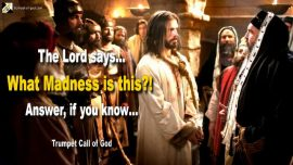 2012-03-25 - What Madness is this-Answer if you know-Trumpet Call of God-Jesus Christ