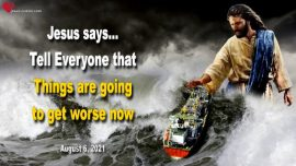 2021-08-06 - Things are going to get worse-Turbulent Waters and ferocious Winds-Love Letter from Jesus Christ