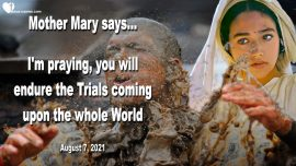 2021-08-07 - Trials coming upon the whole World-Mother Mary-Endure-Message-Jesus Christ