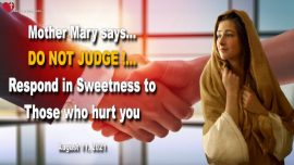 2021-08-11 - Do not judge-Respond in Sweetness to Those who hurt you-Love Letter Mother Mary Jesus Christ