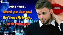 2021-08-15 - Amend your Life now-I never knew you-Depart from Me-Love Letter Warning Jesus Christ