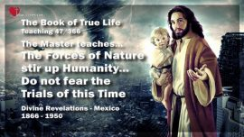 The Book of the true Life Teaching 47 of 366-Forces of Nature stir up Humanity-Fear not-Trials of this Time
