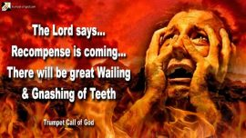 2009-02-11 - Recompense Wrath Glory-There will be great Wailing and Gnashing of Teeth-Trumpet Call of God