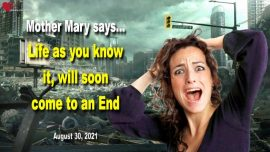 2021-08-30 - Life as you know it will soon come to an end-Love Letter Message Blessed Mother Mary