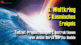 Bertha Dudde 3 Weltkrieg Ereignis aus dem Kosmos-Endzeit Prophezeiungen Instruktionen Jesus Christus